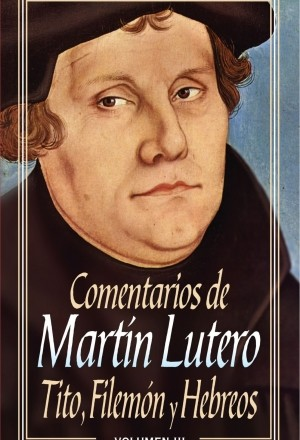 Comentarios de Martín Lutero: Tito, Filemón y Hebreos
