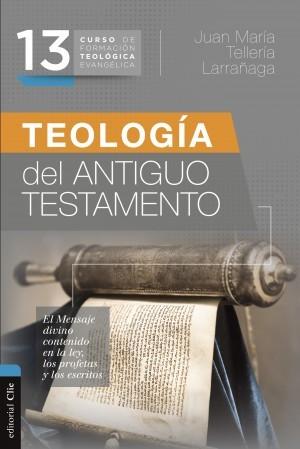 13. CURSO DE FORMACIÓN TEOLÓGICA EVANGÉLICA: TEOLOGÍA DEL ANTIGUO TESTAMENTO