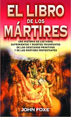 El libro de los mártires: sufrimientos y muertes de los cristianos primitivos y mártires protestantes
