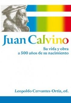Juan Calvino Su vida y obra a 500 años de su nacimiento